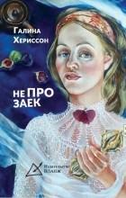 Галина Хериссон - Не про заек