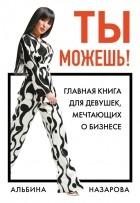 Альбина Назарова - Ты можешь! Главная книга для девушек, мечтающих о бизнесе