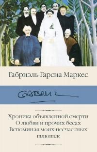 Габриэль Гарсиа Маркес - Хроника объявленной смерти. О любви и прочих бесах. Вспоминая моих несчастных шлюшек