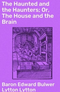 Baron Edward Bulwer Lytton Lytton - The Haunted and the Haunters; Or, The House and the Brain