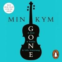 Min Kym - Gone. A Girl, a Violin, a Life Unstrung