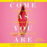 Emily Nagoski - Come as You Are: The Surprising New Science that Will Transform Your Sex Life