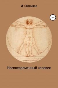 Игорь Сотников - Несвоевременный человек. Книга 1.