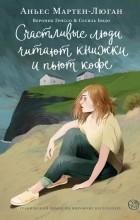 Аньес Мартен-Люган - Счастливые люди читают книжки и пьют кофе. Графический роман