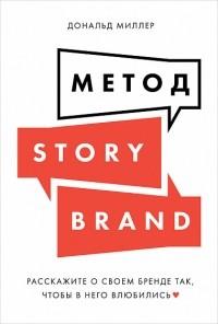 Дональд Миллер - Метод StoryBrand. Расскажите о своем бренде так, чтобы в него влюбились