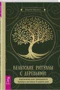 Идальго Шарлин - Кельтские ритуалы с деревьями: церемонии для тринадцати лунных месяцев и одного дня