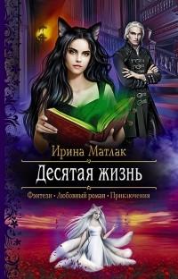 Ирина Матлак - Десятая жизнь
