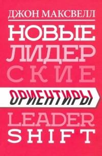 Джон Максвелл - Новые лидерские ориентиры