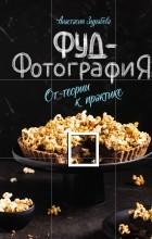 Анастасия Зурабова - Фуд-фотография. От теории к практике