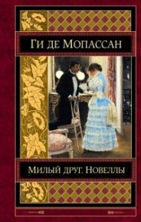 Ги де Мопассан - Милый друг. Новеллы (сборник)