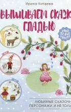 Ирина Китаева - Вышиваем сказку гладью. Любимые сказочные персонажи и не только