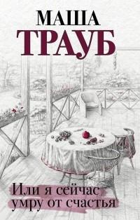 Маша Трауб - Или я сейчас умру от счастья