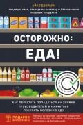 Айк Геворкян - Осторожно: еда! Как перестать попадаться на уловки производителей и научиться покупать полезную еду