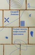Андрей Левкин - Голые мозги, кафельный прилавок