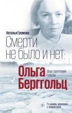 Наталья Громова - Смерти не было и нет: Ольга Берггольц