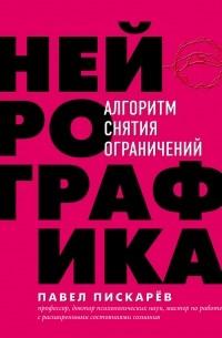 Павел Пискарёв - Нейрографика. Алгоритм снятия ограничений