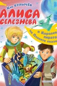 Кир Булычёв - Алиса Селезнёва и Королева пиратов на Планете сказок