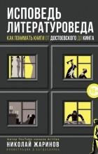 Николай Жаринов - Исповедь литературоведа: как понимать книги от Достоевского до Кинга