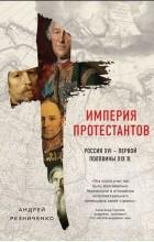 Андрей Резниченко - Империя протестантов. Россия XVI – первой половины XIX вв.