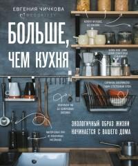 Евгения Чичкова - Больше, чем кухня. Как не превратить маленькое пространство дома в огромную проблему для мира