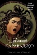 Константино д`Орацио - Таинственный Караваджо. Тайны, спрятанные в картинах мастера