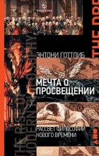 Энтони Готлиб - Мечта о Просвещении. Рассвет философии Нового времени