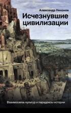 Александр Никонов - Исчезнувшие цивилизации: взаимосвязь культур и парадоксы истории