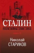 Николай Стариков - Сталин. После войны. Книга вторая. 1949-1953