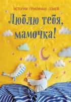 сборник - Люблю тебя, мамочка! Истории приемных семей