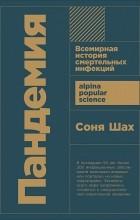 Соня Шах - Пандемия: Всемирная история смертельных вирусов