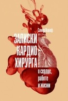 Самер Нашеф - Записки кардиохирурга. О сердце, работе и жизни