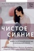 Юля Рэй - Чистое Сияние. Книга о безопасной косметике и осознанной красоте