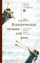 Дина Кирнарская - Классическая музыка для всех. Средневековье. Ренессанс. Барокко. Классицизм