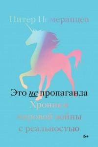 Питер Померанцев - Это не пропаганда. Хроники мировой войны с реальностью