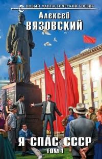 Алексей Вязовский - Я спас СССР. Том I