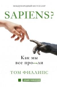 Tom Phillips - Homo sapiens? Как мы все про***ли