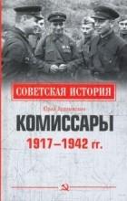 Юрий Арзамаскин - Комиссары. 1917-1942 гг.