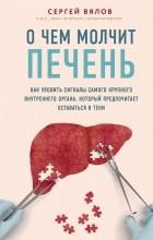 Сергей Вялов - О чем молчит печень. Как уловить сигналы самого крупного внутреннего органа, который предпочитает оставаться в тени