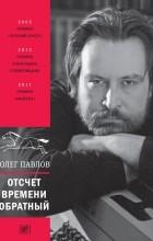 Олег Павлов - Отсчет времени обратный