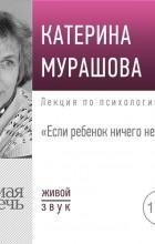 Екатерина Мурашова - Лекция «Если ребенок ничего не хочет»