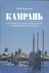 Юрий Крутских - КАМРАНЬ, или Невыдуманные приключения подводников во Вьетнаме