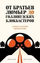 Николай Никулин - От братьев Люмьер до голливудских блокбастеров. Главное в истории кинематографа