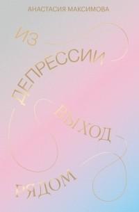 Анастасия Максимова - Из депрессии. Выход рядом