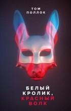 Том Поллок - Белый кролик, красный волк