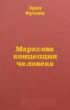 Эрих Фромм - Марксова концепция человека