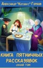 Александр Горбов - Книга пятничных рассказявок. Синий том