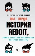 Кристин Лагорио-Чафкин - Мы - нерды. История Reddit, самой известной лаборатории интернет-культуры