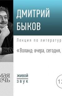 Дмитрий Быков - Лекция «Воланд: вчера, сегодня, завтра»