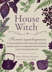 Эрин Мерфи-Хискок - House Witch. Полный путеводитель по магическим практикам для защиты вашего дома, очищения пространства и восстановления сил