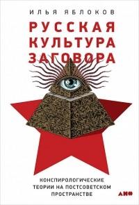 Илья Яблоков - Русская культура заговора: Конспирологические теории на постсоветском пространстве